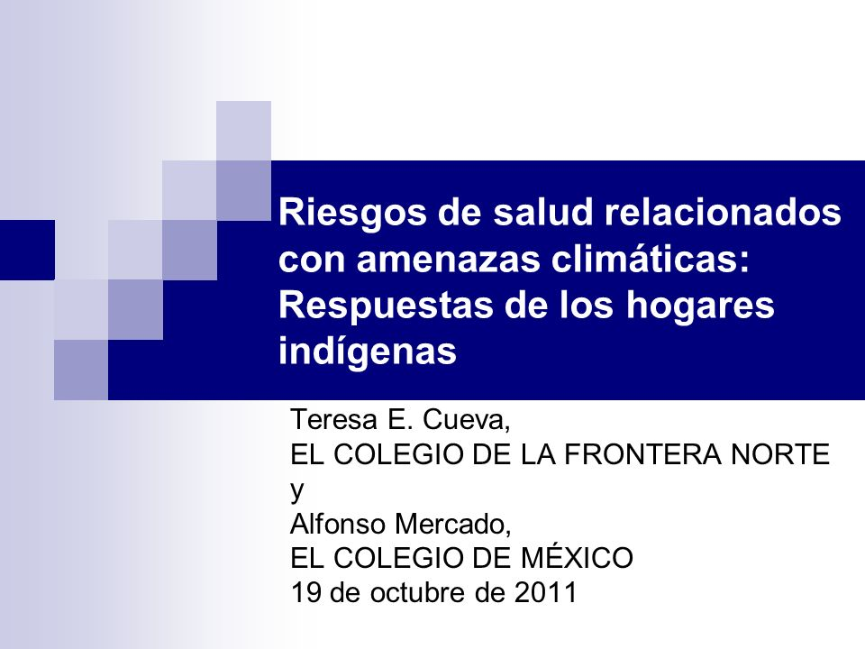 Riesgos de salud relacionados con amenazas climáticas: Respuestas de los hogares indígenas Teresa E. Cueva, EL COLEGIO DE LA FRONTERA NORTE y Alfonso