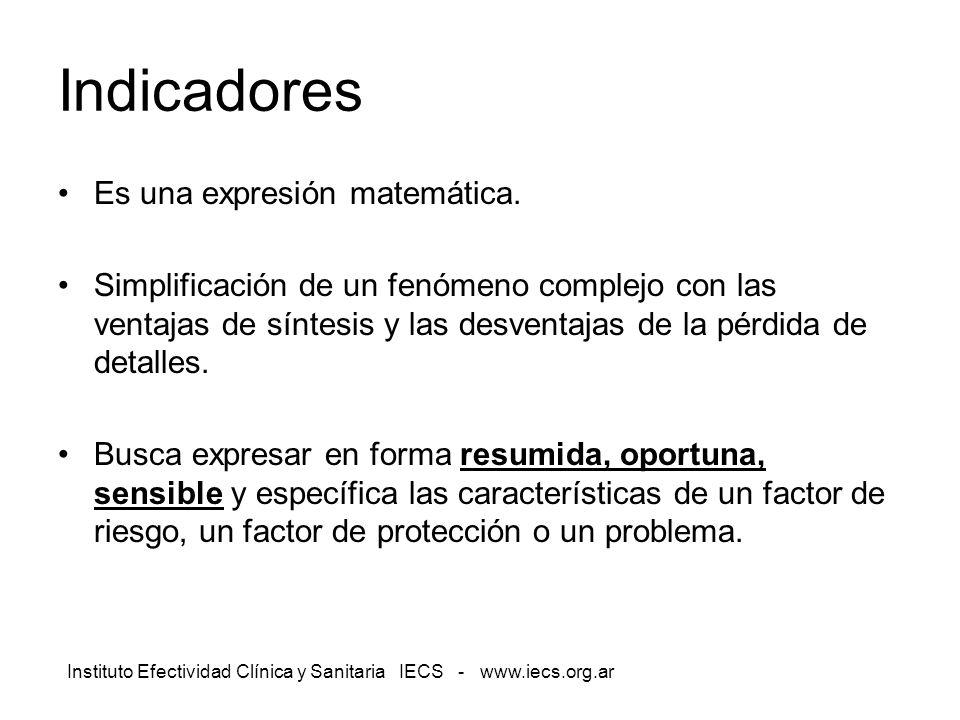 Instituto Efectividad Clínica y Sanitaria IECS - www.iecs.org.ar Indicadores Es una expresión matemática. Simplificación de un fenómeno complejo con l