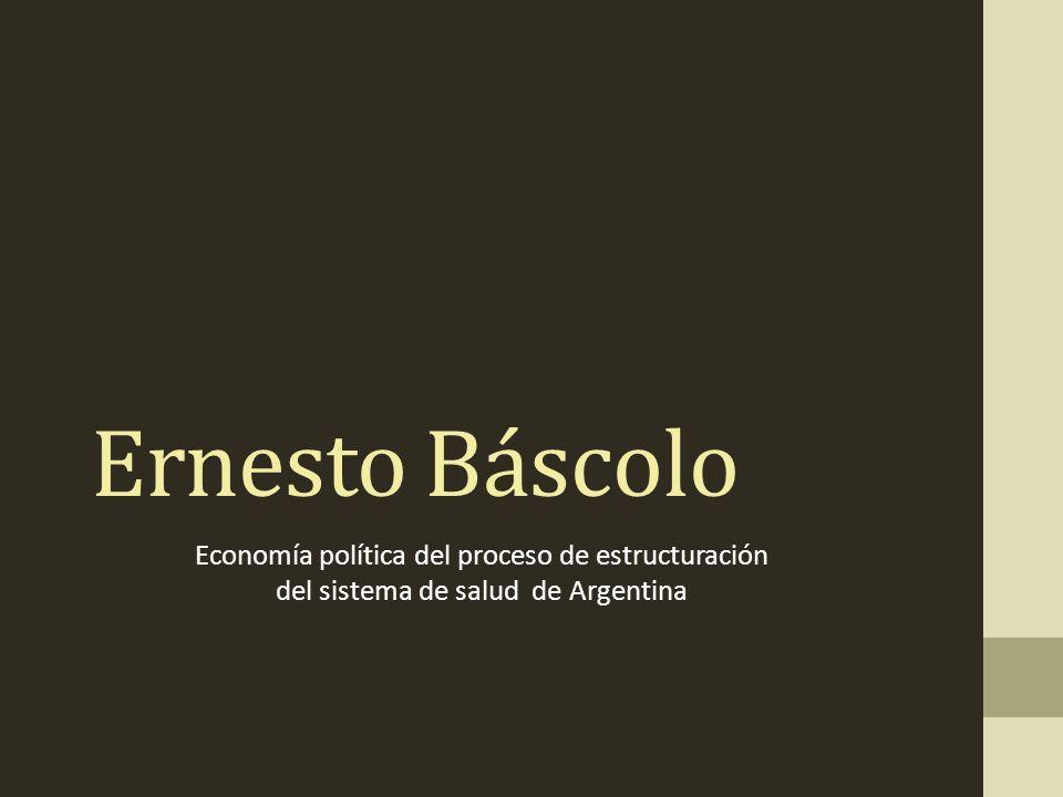 Ernesto Báscolo Economía política del proceso de estructuración del sistema de salud de Argentina