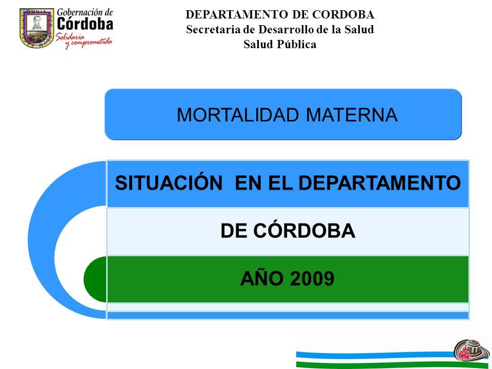 DEPARTAMENTO DE CORDOBA Secretaria de Desarrollo de la Salud Salud Pública SITUACIÓN EN EL DEPARTAMENTO DE CÓRDOBA AÑO 2009 MORTALIDAD MATERNA