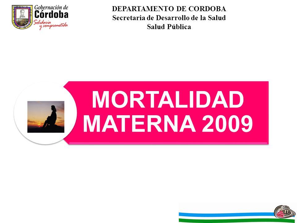 DEPARTAMENTO DE CORDOBA Secretaria de Desarrollo de la Salud Salud Pública MORTALIDAD MATERNA 2009