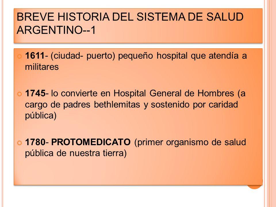 BREVE HISTORIA DEL SISTEMA DE SALUD ARGENTINO--1 1611- (ciudad- puerto) pequeño hospital que atendía a militares 1745- lo convierte en Hospital Genera