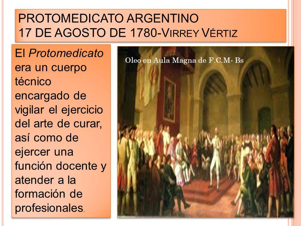 PROTOMEDICATO ARGENTINO 17 DE AGOSTO DE 1780-V IRREY V ÉRTIZ El Protomedicato era un cuerpo técnico encargado de vigilar el ejercicio del arte de cura
