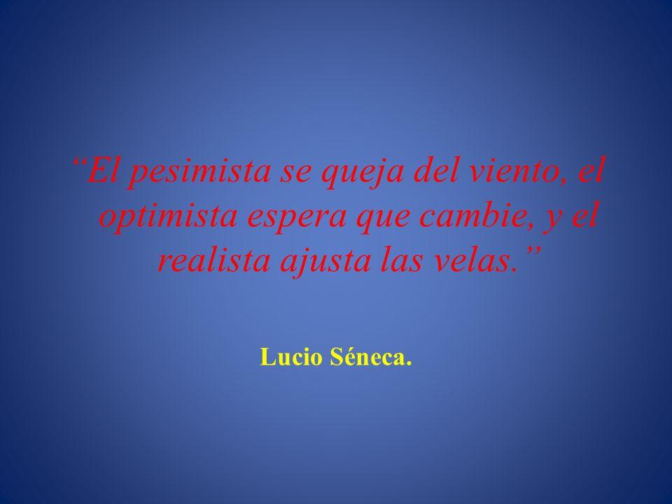 El pesimista se queja del viento, el optimista espera que cambie, y el realista ajusta las velas. Lucio Séneca.