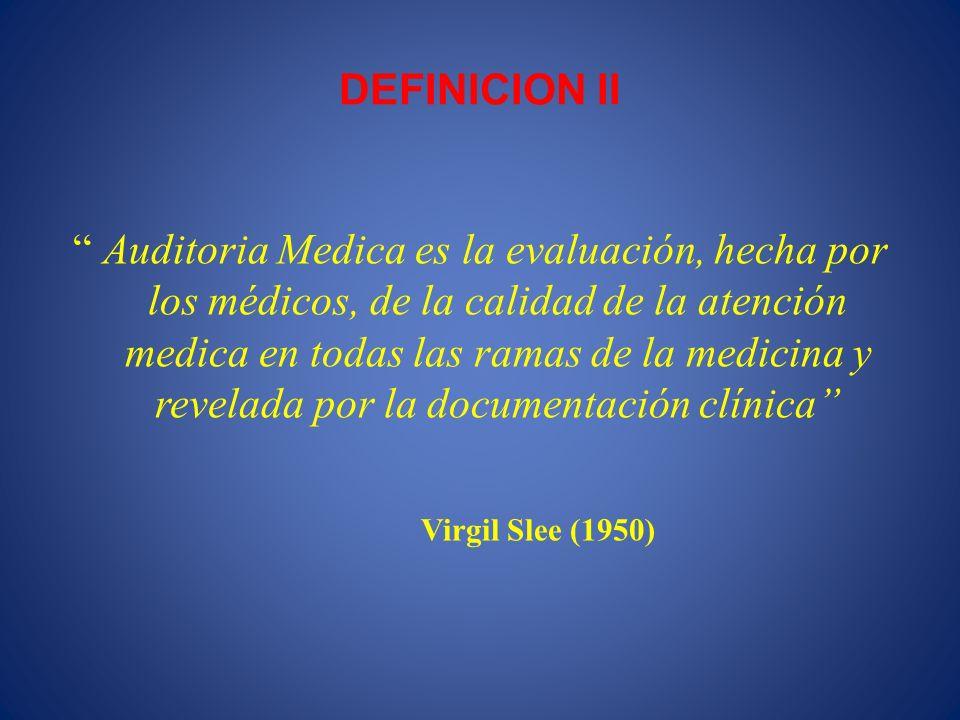 DEFINICION II Auditoria Medica es la evaluación, hecha por los médicos, de la calidad de la atención medica en todas las ramas de la medicina y revela
