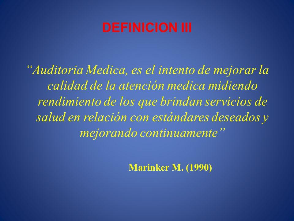 DEFINICION III Auditoria Medica, es el intento de mejorar la calidad de la atención medica midiendo rendimiento de los que brindan servicios de salud