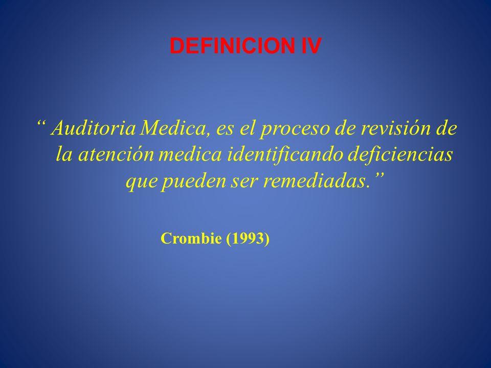 DEFINICION IV Auditoria Medica, es el proceso de revisión de la atención medica identificando deficiencias que pueden ser remediadas. Crombie (1993)