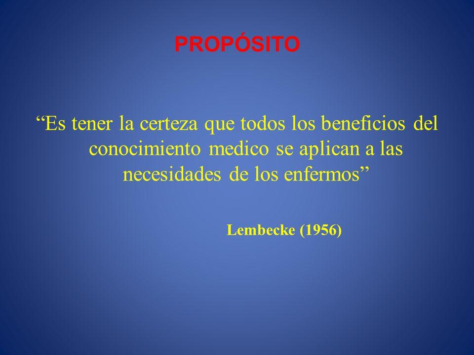 PROPÓSITO Es tener la certeza que todos los beneficios del conocimiento medico se aplican a las necesidades de los enfermos Lembecke (1956)