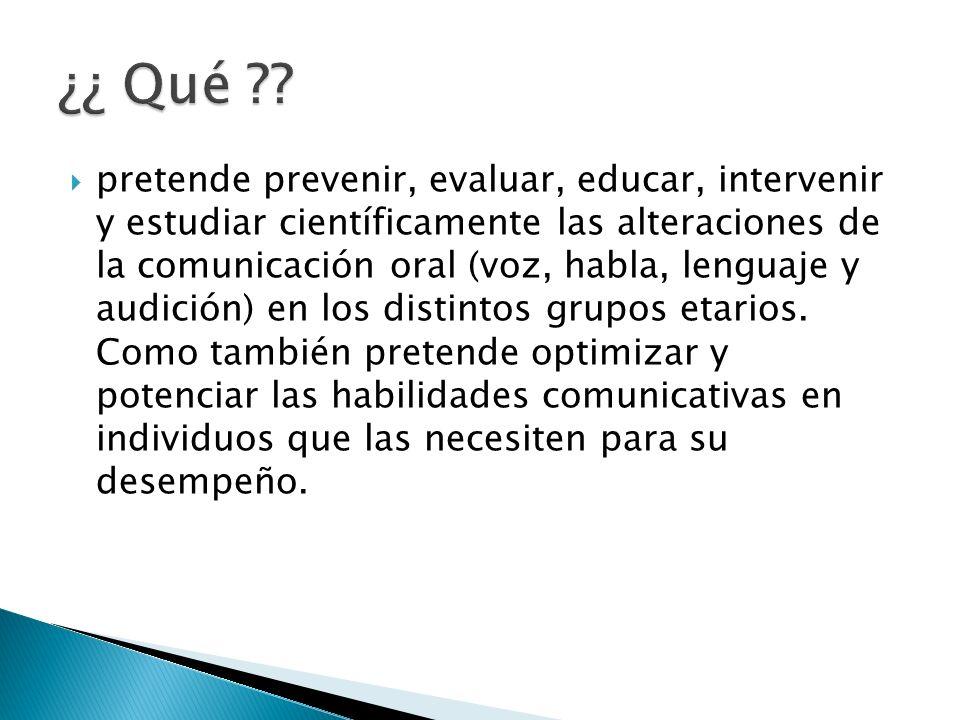 pretende prevenir, evaluar, educar, intervenir y estudiar científicamente las alteraciones de la comunicación oral (voz, habla, lenguaje y audición) e