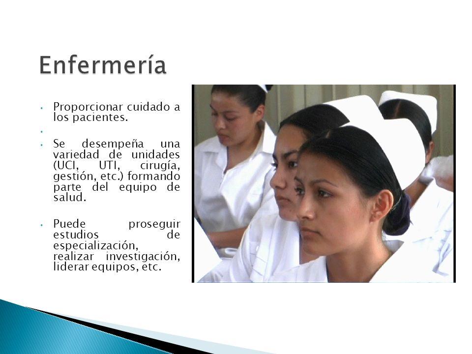 Enfermería Proporcionar cuidado a los pacientes. Se desempeña una variedad de unidades (UCI, UTI, cirugía, gestión, etc.) formando parte del equipo de