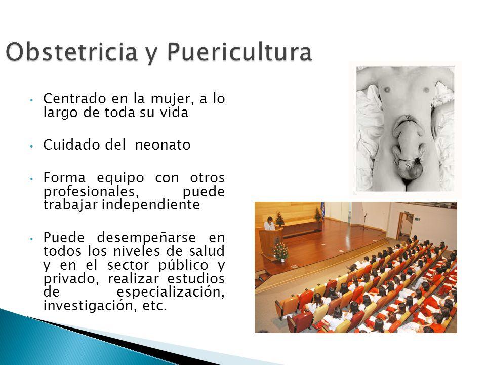 Obstetricia y Puericultura Centrado en la mujer, a lo largo de toda su vida Cuidado del neonato Forma equipo con otros profesionales, puede trabajar i