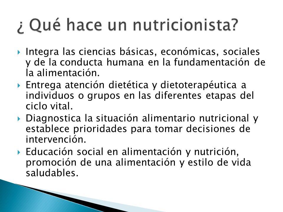 Integra las ciencias básicas, económicas, sociales y de la conducta humana en la fundamentación de la alimentación. Entrega atención dietética y dieto