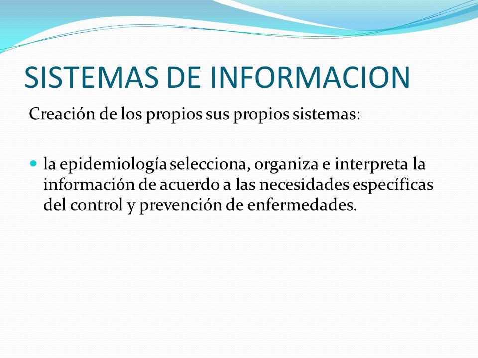 SISTEMAS DE INFORMACION Creación de los propios sus propios sistemas: la epidemiología selecciona, organiza e interpreta la información de acuerdo a l
