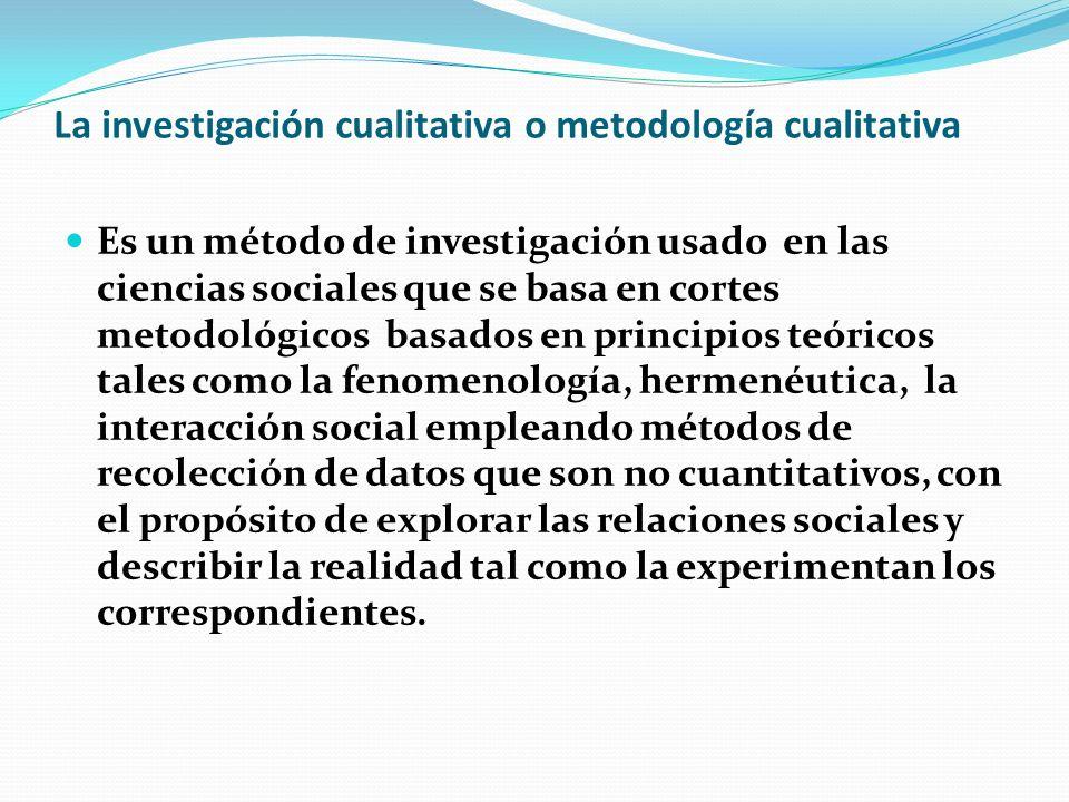 La investigación cualitativa o metodología cualitativa Es un método de investigación usado en las ciencias sociales que se basa en cortes metodológico