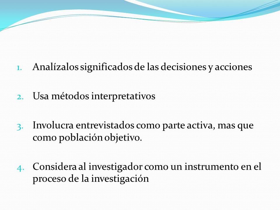 1. Analízalos significados de las decisiones y acciones 2. Usa métodos interpretativos 3. Involucra entrevistados como parte activa, mas que como pobl