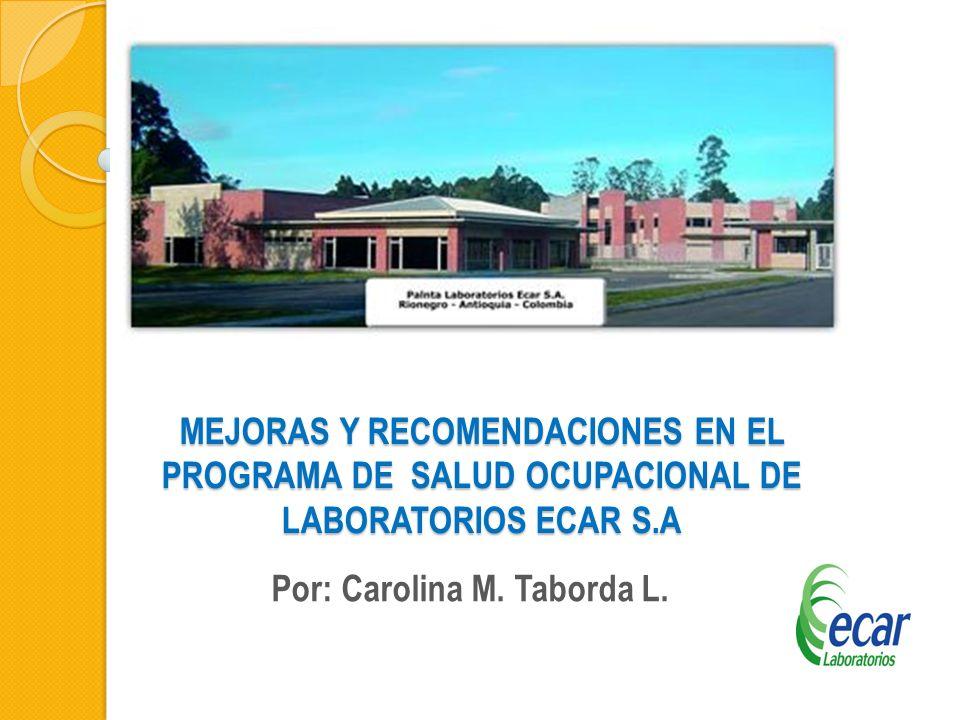 MEJORAS Y RECOMENDACIONES EN EL PROGRAMA DE SALUD OCUPACIONAL DE LABORATORIOS ECAR S.A Por: Carolina M. Taborda L.
