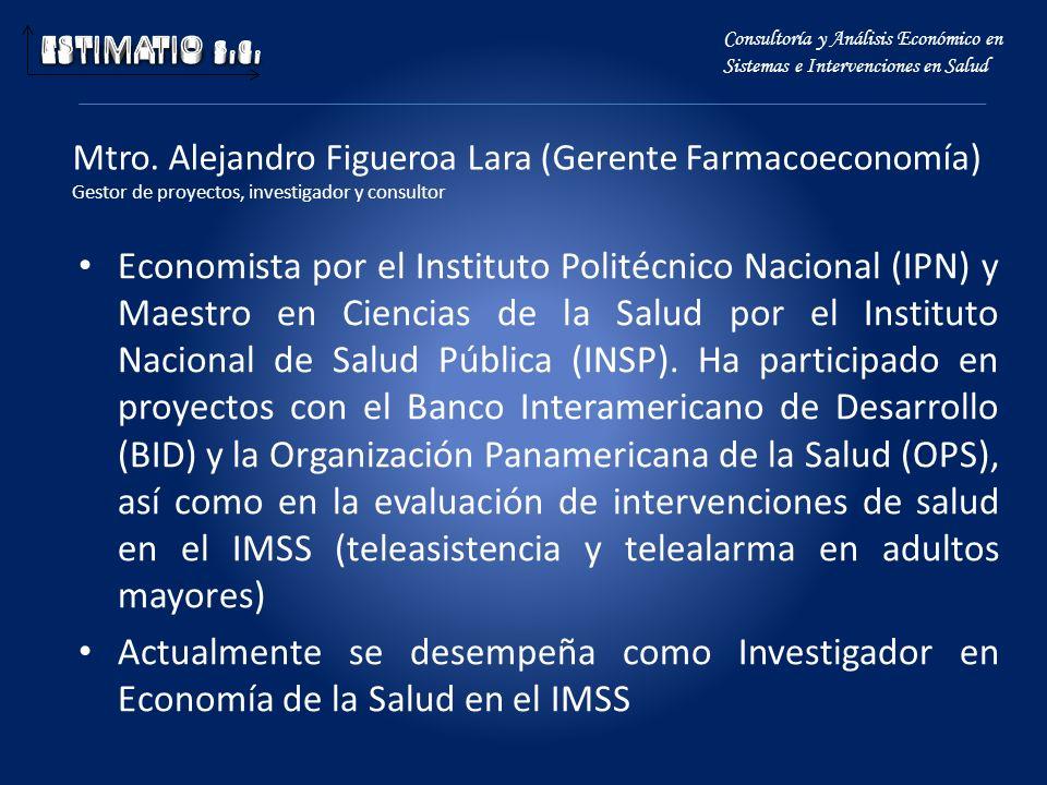Mtro. Alejandro Figueroa Lara (Gerente Farmacoeconomía) Gestor de proyectos, investigador y consultor Economista por el Instituto Politécnico Nacional