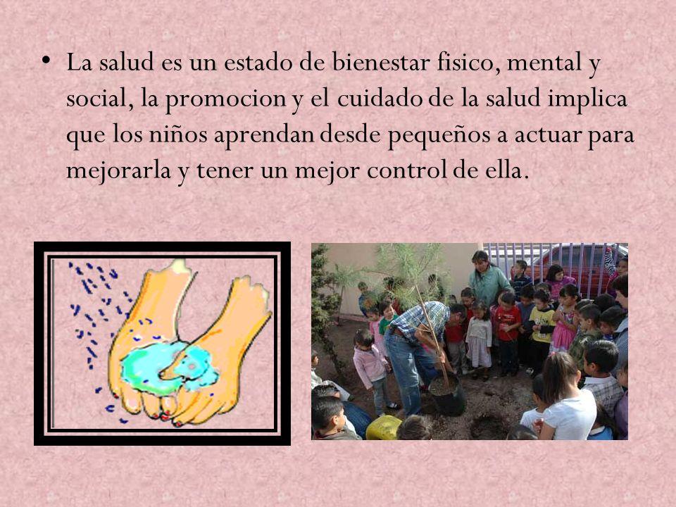 La salud es un estado de bienestar fisico, mental y social, la promocion y el cuidado de la salud implica que los niños aprendan desde pequeños a actu