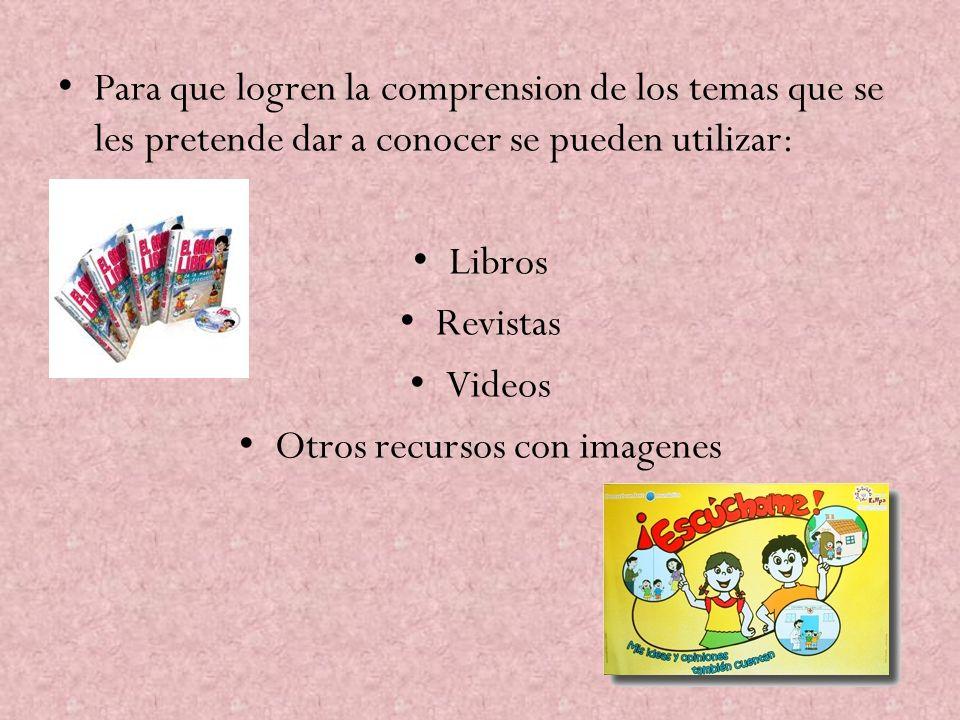 Para que logren la comprension de los temas que se les pretende dar a conocer se pueden utilizar: Libros Revistas Videos Otros recursos con imagenes