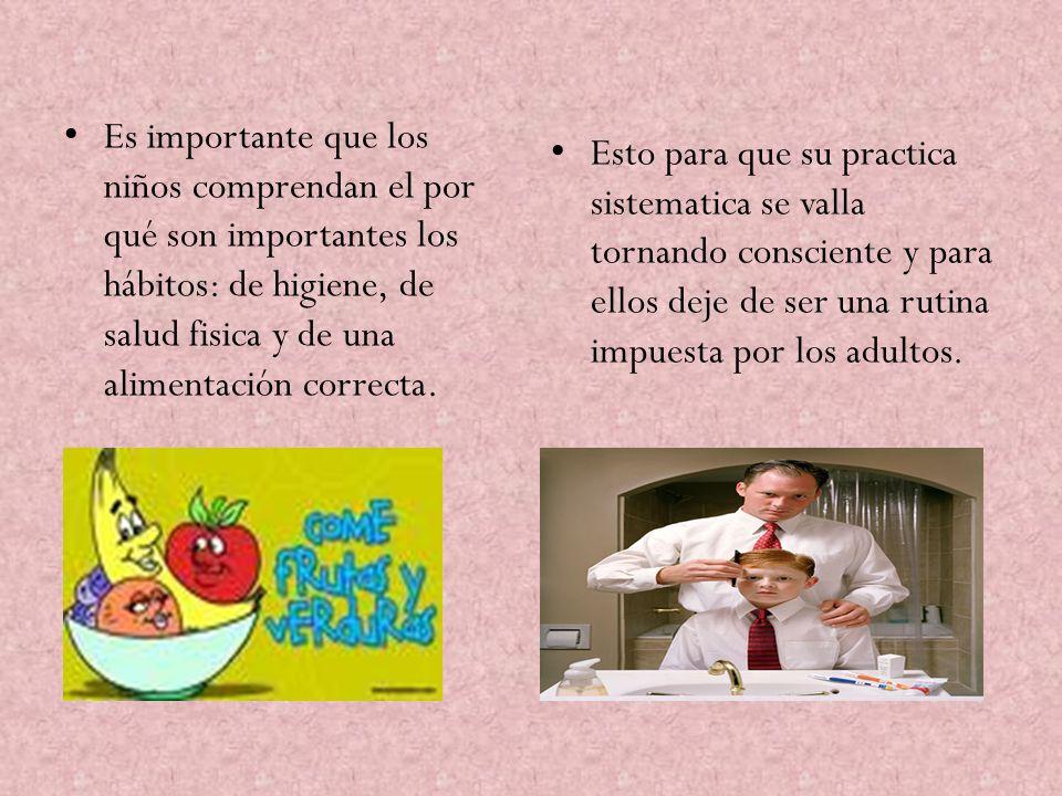 Es importante que los niños comprendan el por qué son importantes los hábitos: de higiene, de salud fisica y de una alimentación correcta. Esto para q