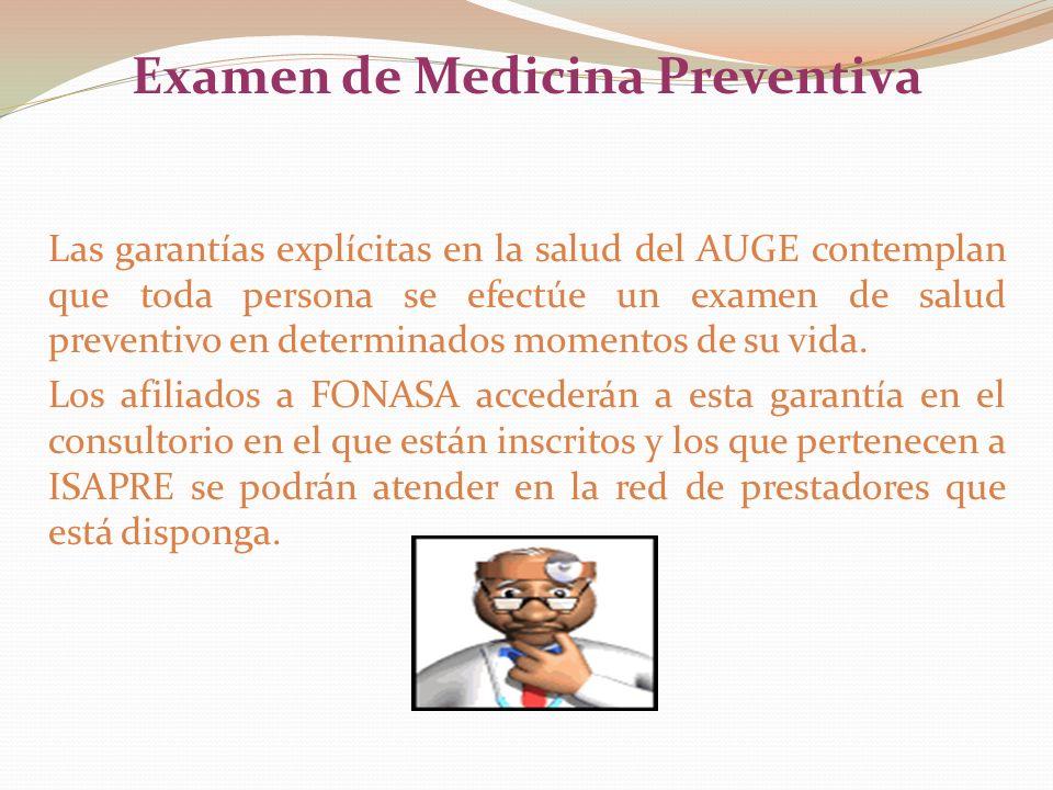 Examen de Medicina Preventiva Las garantías explícitas en la salud del AUGE contemplan que toda persona se efectúe un examen de salud preventivo en determinados momentos de su vida.