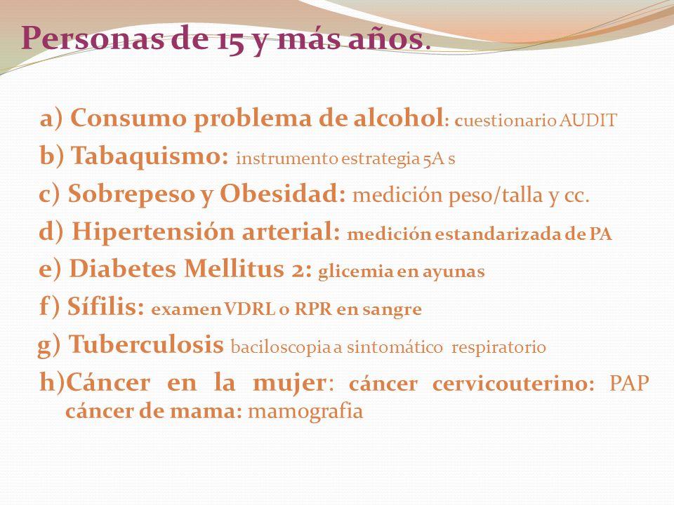 Personas de 15 y más años. a) Consumo problema de alcohol : cuestionario AUDIT b) Tabaquismo: instrumento estrategia 5A s c) Sobrepeso y Obesidad: med