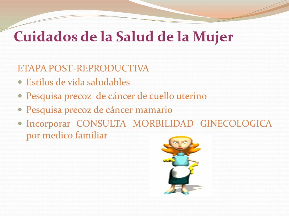 Cuidados de la Salud de la Mujer ETAPA POST-REPRODUCTIVA Estilos de vida saludables Pesquisa precoz de cáncer de cuello uterino Pesquisa precoz de cáncer mamario Incorporar CONSULTA MORBILIDAD GINECOLOGICA por medico familiar