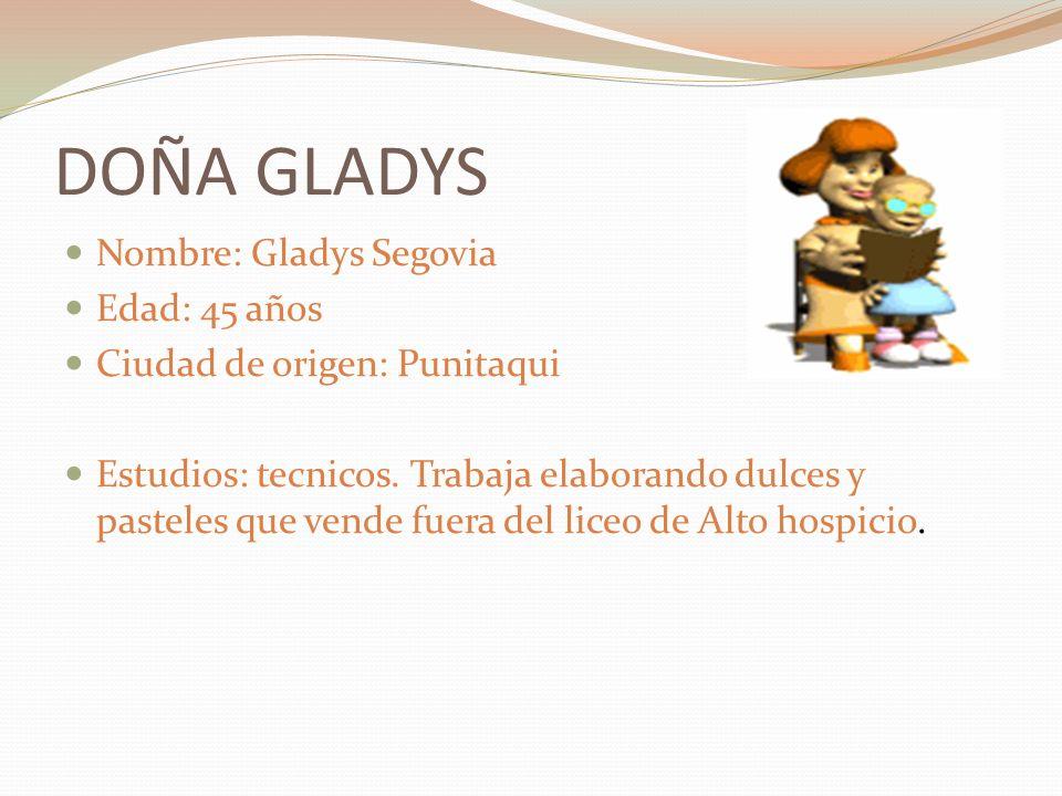 DOÑA GLADYS Nombre: Gladys Segovia Edad: 45 años Ciudad de origen: Punitaqui Estudios: tecnicos. Trabaja elaborando dulces y pasteles que vende fuera