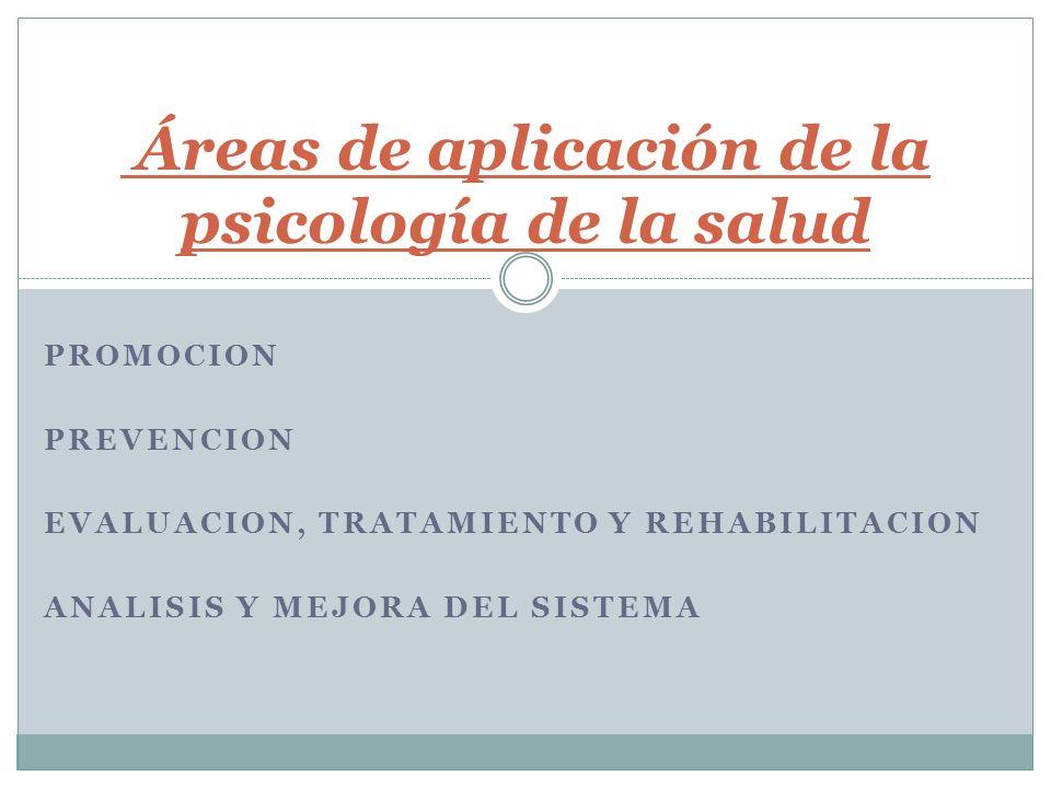 PROMOCION PREVENCION EVALUACION, TRATAMIENTO Y REHABILITACION ANALISIS Y MEJORA DEL SISTEMA Áreas de aplicación de la psicología de la salud
