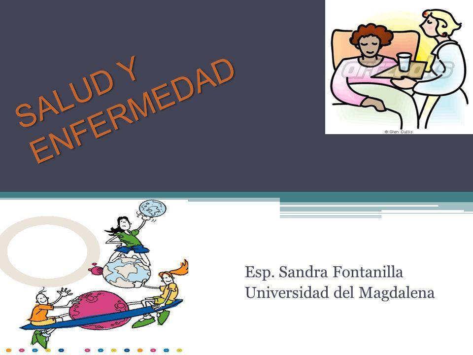 SALUD Y ENFERMEDAD Esp. Sandra Fontanilla Universidad del Magdalena