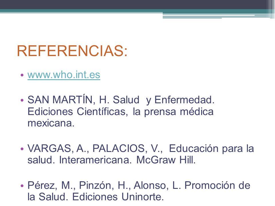 REFERENCIAS: www.who.int.es SAN MARTÍN, H. Salud y Enfermedad. Ediciones Científicas, la prensa médica mexicana. VARGAS, A., PALACIOS, V., Educación p