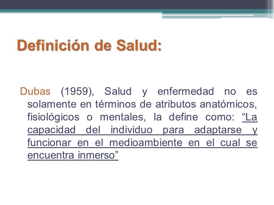 Dubas (1959), Salud y enfermedad no es solamente en términos de atributos anatómicos, fisiológicos o mentales, la define como: La capacidad del indivi