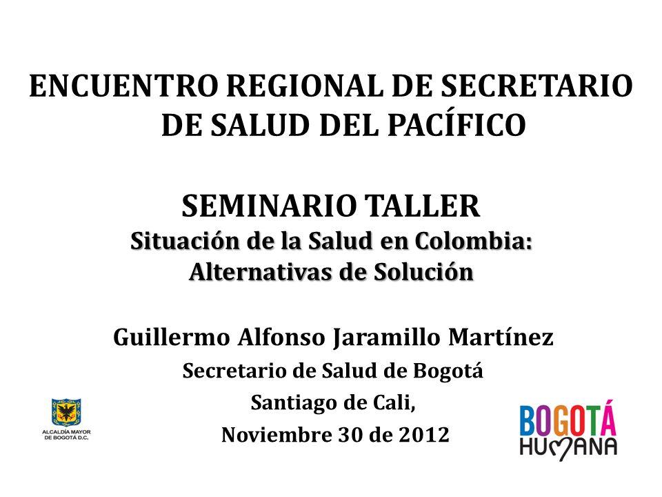 ENCUENTRO REGIONAL DE SECRETARIO DE SALUD DEL PACÍFICO Guillermo Alfonso Jaramillo Martínez Secretario de Salud de Bogotá Santiago de Cali, Noviembre