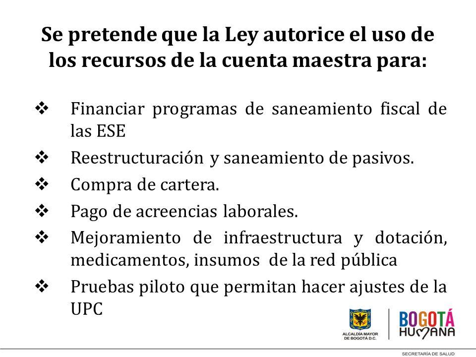 Se pretende que la Ley autorice el uso de los recursos de la cuenta maestra para: Financiar programas de saneamiento fiscal de las ESE Reestructuració