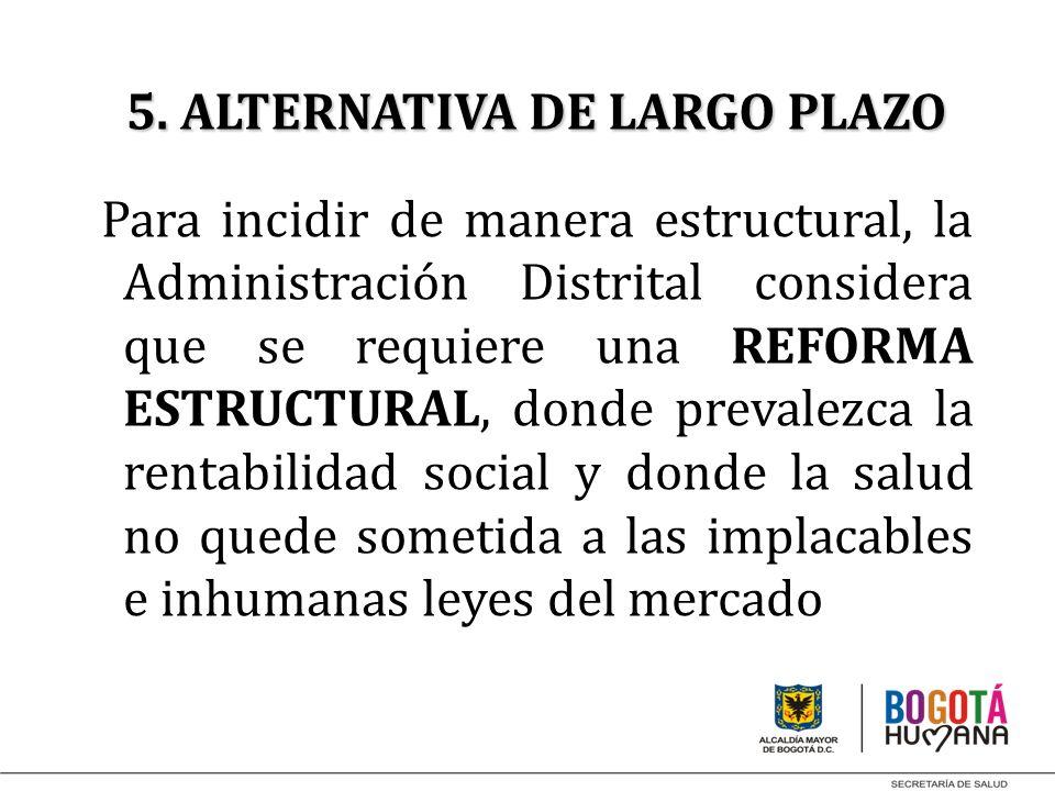 5. ALTERNATIVA DE LARGO PLAZO Para incidir de manera estructural, la Administración Distrital considera que se requiere una REFORMA ESTRUCTURAL, donde