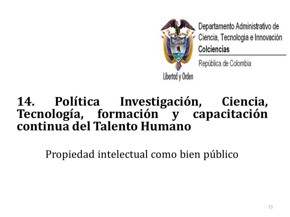 14. Política Investigación, Ciencia, Tecnología, formación y capacitación continua del Talento Humano Propiedad intelectual como bien público 73