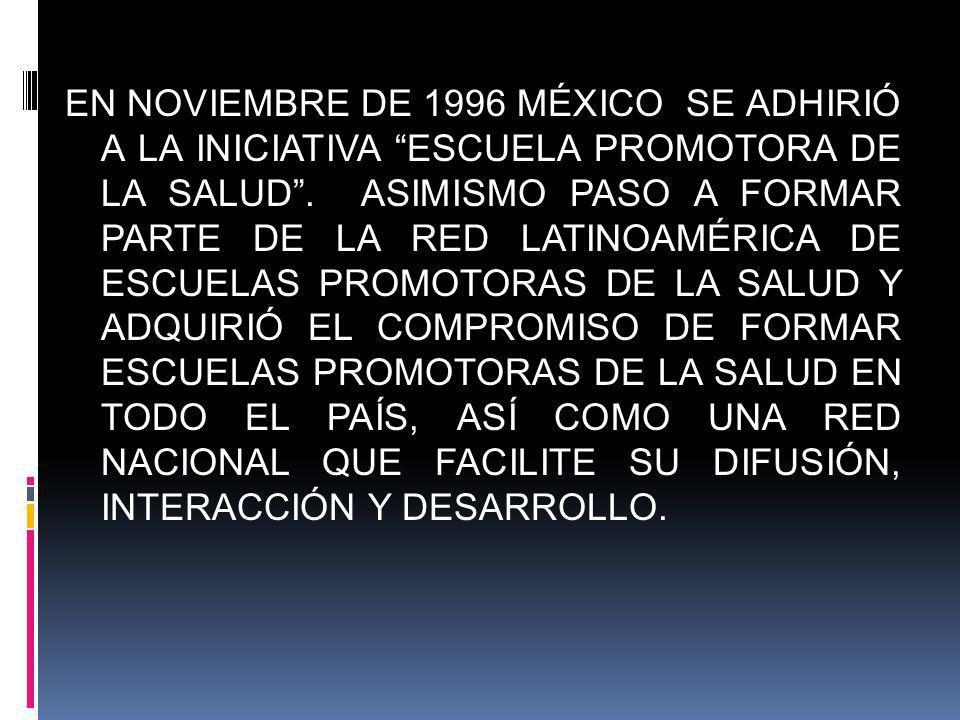 EN NOVIEMBRE DE 1996 MÉXICO SE ADHIRIÓ A LA INICIATIVA ESCUELA PROMOTORA DE LA SALUD.