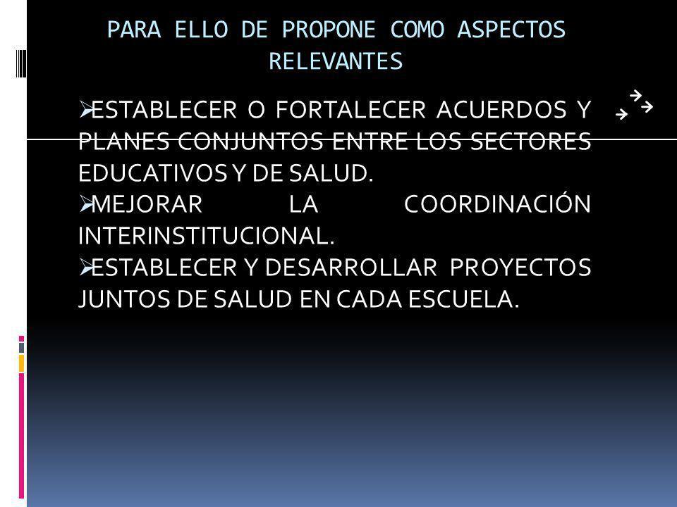 PARA ELLO DE PROPONE COMO ASPECTOS RELEVANTES ESTABLECER O FORTALECER ACUERDOS Y PLANES CONJUNTOS ENTRE LOS SECTORES EDUCATIVOS Y DE SALUD.