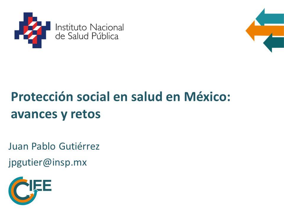 Protección social en salud en México: avances y retos Juan Pablo Gutiérrez jpgutier@insp.mx