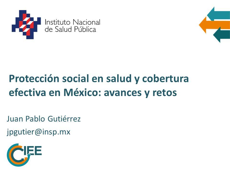 Protección social en salud y cobertura efectiva en México: avances y retos Juan Pablo Gutiérrez jpgutier@insp.mx