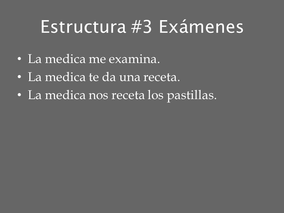 Estructura #3 Exámenes La medica me examina. La medica te da una receta. La medica nos receta los pastillas.