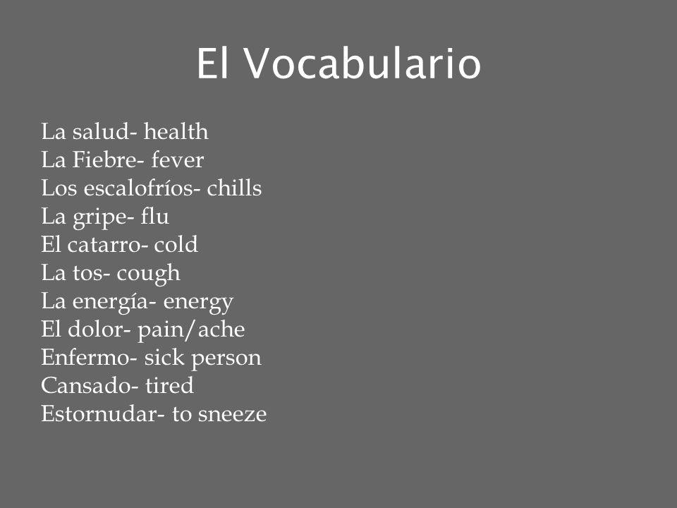 El Vocabulario Estar Resfriado- to have a cold Toser- to cough Que te pasa- Whats the matter with you.