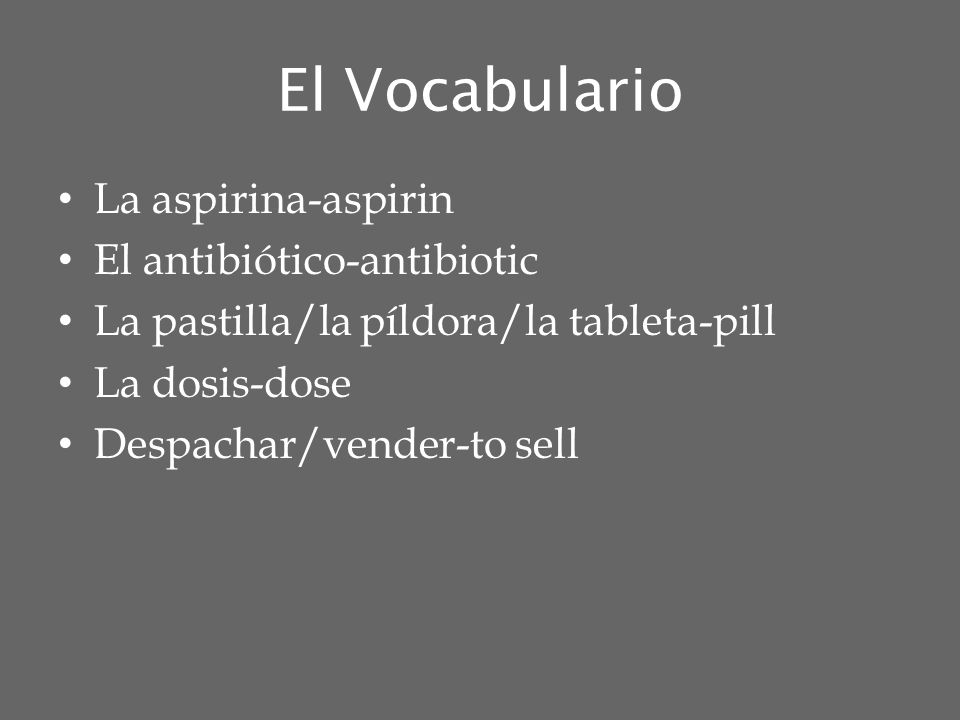 El Vocabulario La aspirina-aspirin El antibiótico-antibiotic La pastilla/la píldora/la tableta-pill La dosis-dose Despachar/vender-to sell