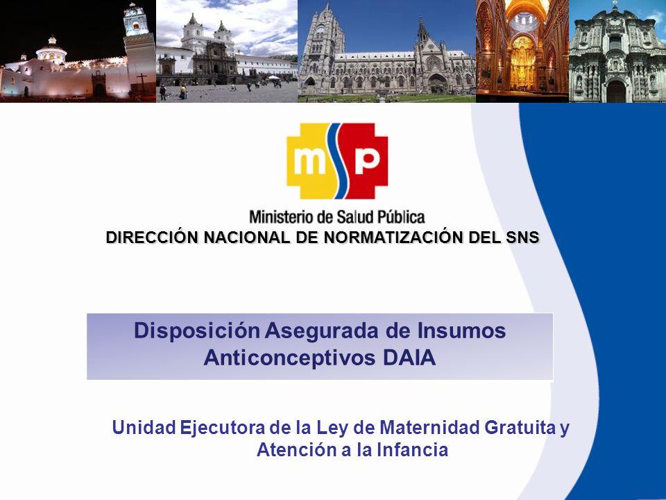 DIRECCIÓN NACIONAL DE NORMATIZACIÓN DEL SNS Disposición Asegurada de Insumos Anticonceptivos DAIA Unidad Ejecutora de la Ley de Maternidad Gratuita y