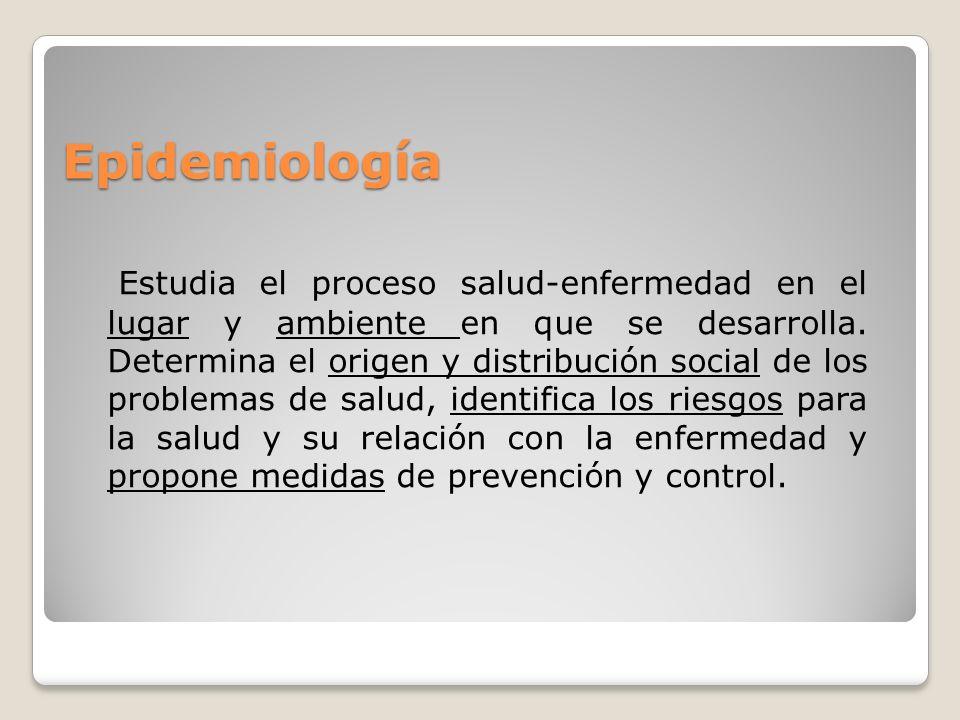 Epidemiología Estudia el proceso salud-enfermedad en el lugar y ambiente en que se desarrolla. Determina el origen y distribución social de los proble