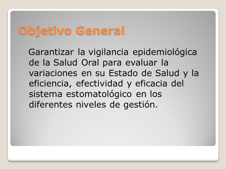 Objetivo General Garantizar la vigilancia epidemiológica de la Salud Oral para evaluar la variaciones en su Estado de Salud y la eficiencia, efectividad y eficacia del sistema estomatológico en los diferentes niveles de gestión.
