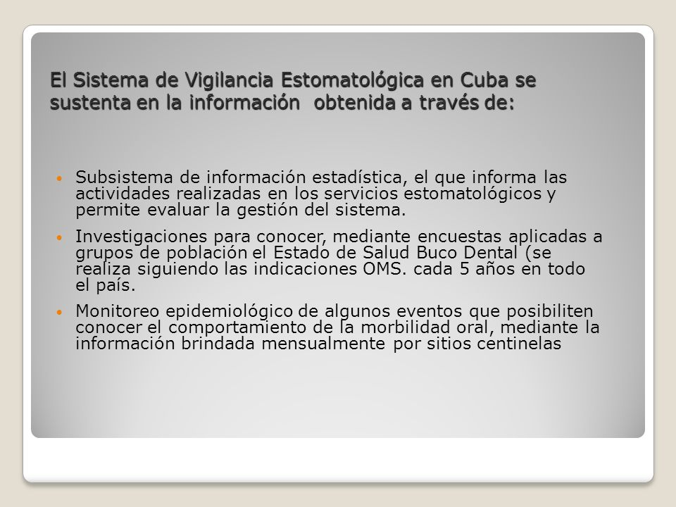 El Sistema de Vigilancia Estomatológica en Cuba se sustenta en la información obtenida a través de: Subsistema de información estadística, el que informa las actividades realizadas en los servicios estomatológicos y permite evaluar la gestión del sistema.