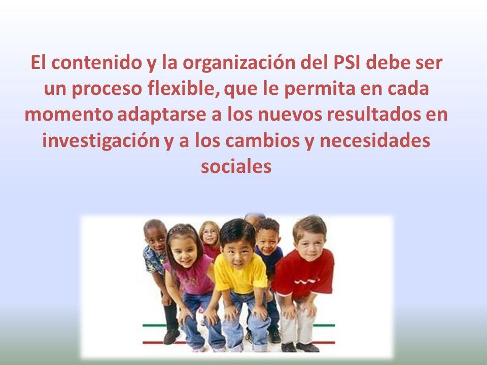El contenido y la organización del PSI debe ser un proceso flexible, que le permita en cada momento adaptarse a los nuevos resultados en investigación