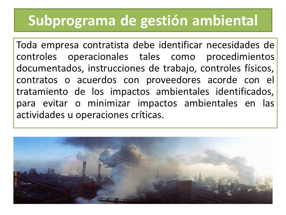 Subprograma de gestión ambiental Toda empresa contratista debe identificar necesidades de controles operacionales tales como procedimientos documentad