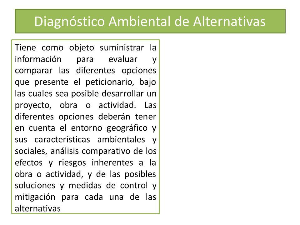 Diagnóstico Ambiental de Alternativas Tiene como objeto suministrar la información para evaluar y comparar las diferentes opciones que presente el pet